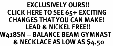 <bR>                  EXCLUSIVELY OURS!!<BR>     CLICK HERE TO SEE 65+ EXCITING<BR>      CHANGES THAT YOU CAN MAKE!<BR>                 LEAD & NICKEL FREE!!<BR>W418SN - BALANCE BEAM GYMNAST<Br>         & NECKLACE AS LOW AS $4.50