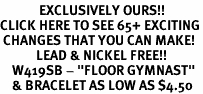 "<bR>             EXCLUSIVELY OURS!!<BR>CLICK HERE TO SEE 65+ EXCITING<BR> CHANGES THAT YOU CAN MAKE!<BR>            LEAD & NICKEL FREE!!<BR>    W419SB - ""FLOOR GYMNAST""<BR>    & BRACELET AS LOW AS $4.50"