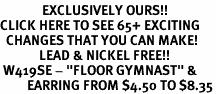 "<bR>              EXCLUSIVELY OURS!!<BR>CLICK HERE TO SEE 65+ EXCITING<BR>  CHANGES THAT YOU CAN MAKE!<BR>             LEAD & NICKEL FREE!!<BR> W419SE - ""FLOOR GYMNAST"" &<Br>         EARRING FROM $4.50 TO $8.35"