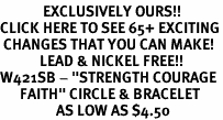 "<bR>             EXCLUSIVELY OURS!!<BR>CLICK HERE TO SEE 65+ EXCITING<BR> CHANGES THAT YOU CAN MAKE!<BR>            LEAD & NICKEL FREE!!<BR>W421SB - ""STRENGTH COURAGE<BR>      FAITH"" CIRCLE & BRACELET<Br>                 AS LOW AS $4.50"