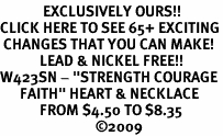 """<bR>             EXCLUSIVELY OURS!!<BR>CLICK HERE TO SEE 65+ EXCITING<BR> CHANGES THAT YOU CAN MAKE!<BR>            LEAD & NICKEL FREE!!<BR>W423SN - """"STRENGTH COURAGE<Br>      FAITH"""" HEART & NECKLACE<Br>            FROM $4.50 TO $8.35<BR>                             ©2009"""