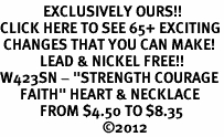 "<bR>             EXCLUSIVELY OURS!!<BR>CLICK HERE TO SEE 65+ EXCITING<BR> CHANGES THAT YOU CAN MAKE!<BR>            LEAD & NICKEL FREE!!<BR>W423SN - ""STRENGTH COURAGE<Br>      FAITH"" HEART & NECKLACE<Br>            FROM $4.50 TO $8.35<BR>                               ©2012"