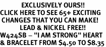 "<bR>              EXCLUSIVELY OURS!!<BR>CLICK HERE TO SEE 65+ EXCITING<BR> CHANGES THAT YOU CAN MAKE!<BR>             LEAD & NICKEL FREE!!<BR>W424SB - ""I AM STRONG"" HEART<Br>& BRACELET FROM $4.50 TO $8.35"