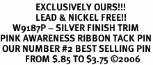 <br>                 EXCLUSIVELY OURS!!!<bR>                 LEAD & NICKEL FREE!!<Br>      W9187P - SILVER FINISH TRIM<bR>PINK AWARENESS RIBBON TACK PIN<BR> OUR NUMBER #2 BEST SELLING PIN<Br>            FROM $.85 TO $3.75 �06