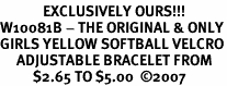 <bR>             EXCLUSIVELY OURS!!!<BR>W10081B - THE ORIGINAL & ONLY<BR>GIRLS YELLOW SOFTBALL VELCRO<Br>     ADJUSTABLE BRACELET FROM<Br>          $2.65 TO $5.00  �07