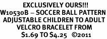 <Br>               EXCLUSIVELY OURS!!!<bR>W10530B - SOCCER BALL PATTERN<BR>  ADJUSTABLE CHILDREN TO ADULT<Br>           VELCRO BRACELET FROM<Br>              $1.69 TO $4.25   �11