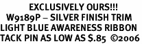 <br>              EXCLUSIVELY OURS!!!<bR>   W9189P - SILVER FINISH TRIM<bR>LIGHT BLUE AWARENESS RIBBON<Br>TACK PIN AS LOW AS $.85  �06