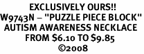 "<BR>              EXCLUSIVELY OURS!!<BR>W9743N - ""PUZZLE PIECE BLOCK""<Br>  AUTISM AWARENESS NECKLACE<Br>            FROM $6.10 TO $9.85<BR>                            ©2008"