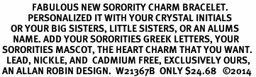 <br>               FABULOUS NEW SORORITY CHARM BRACELET. <br>             PERSONALIZED IT WITH YOUR CRYSTAL INITIALS     <br>     OR YOUR BIG SISTERS, LITTLE SISTERS, OR AN ALUMS<br>      NAME. ADD YOUR SORORITIES GREEK LETTERS, YOUR<br> SORORITIES MASCOT, THE HEART CHARM THAT YOU WANT. <br>   LEAD, NICKLE, AND  CADMIUM FREE, EXCLUSIVELY OURS,<br> AN ALLAN ROBIN DESIGN.  W21367B  ONLY $24.68   �14