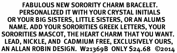 <br>               FABULOUS NEW SORORITY CHARM BRACELET. <br>             PERSONALIZED IT WITH YOUR CRYSTAL INITIALS     <br>     OR YOUR BIG SISTERS, LITTLE SISTERS, OR AN ALUMS<br>      NAME. ADD YOUR SORORITIES GREEK LETTERS, YOUR<br> SORORITIES MASCOT, THE HEART CHARM THAT YOU WANT. <br>   LEAD, NICKLE, AND  CADMIUM FREE, EXCLUSIVELY OURS,<br> AN ALLAN ROBIN DESIGN.  W21369B  ONLY $24.68   ©2014