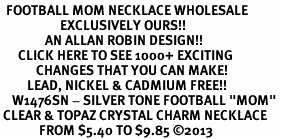 "<BR>  FOOTBALL MOM NECKLACE WHOLESALE <bR>                    EXCLUSIVELY OURS!! <Br>               AN ALLAN ROBIN DESIGN!! <BR>      CLICK HERE TO SEE 1000+ EXCITING <BR>            CHANGES THAT YOU CAN MAKE! <BR>         LEAD, NICKEL & CADMIUM FREE!! <BR>    W1476SN - SILVER TONE FOOTBALL ""MOM"" <BR> CLEAR & TOPAZ CRYSTAL CHARM NECKLACE <BR>             FROM $5.40 TO $9.85 ©2013"