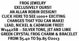 <BR>                      FROG JEWELRY<bR>                EXCLUSIVELY OURS!! <Br>           AN ALLAN ROBIN DESIGN!! <BR>  CLICK HERE TO SEE 1000+ EXCITING <BR>        CHANGES THAT YOU CAN MAKE! <BR>     LEAD, NICKEL & CADMIUM FREE!! <BR> W1442SB - SILVER TONE, JET AND LIME <BR> GREEN CRYSTAL FROG CHARM & BRACELET <BR>         FROM $5.40 TO $9.85 ©2013