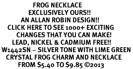 <BR>                      FROG NECKLACE<bR>                   EXCLUSIVELY OURS!! <Br>              AN ALLAN ROBIN DESIGN!! <BR>     CLICK HERE TO SEE 1000+ EXCITING <BR>           CHANGES THAT YOU CAN MAKE! <BR>        LEAD, NICKEL & CADMIUM FREE!! <BR> W1442SN - SILVER TONE WITH LIME GREEN <BR>    CRYSTAL FROG CHARM AND NECKLACE <BR>            FROM $5.40 TO $9.85 ©2013