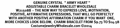 "<BR>                                          GENUINE CRYSTAL  "" ARMY HEART "" <BR>                                 ADJUSTABLE CHARM BRACELET WHOLESALE <bR>                    W21508B - THE NEW WAY TO EXPRESS LOVE, MOTIVATION,<BR>             POSITIVE, AFFIRMATIVE EXPRESSIONS, THAT WILL GO PERFECTLY<br>           WITH ANOTHER POSITIVE AFFIRMATION CHARM IF YOU WANT  ONE,<BR>      MORE CHOICES LOOK BELOW,  CHARM BRACELET FROM $9.73 TO $14.58<BR>                                       CostumeJewelryWholesale.com ©2014"