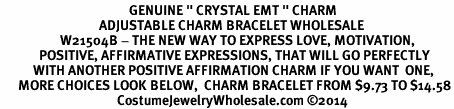"<BR>                                           GENUINE "" CRYSTAL EMT "" CHARM<BR>                                 ADJUSTABLE CHARM BRACELET WHOLESALE <bR>                    W21504B - THE NEW WAY TO EXPRESS LOVE, MOTIVATION,<BR>             POSITIVE, AFFIRMATIVE EXPRESSIONS, THAT WILL GO PERFECTLY<br>           WITH ANOTHER POSITIVE AFFIRMATION CHARM IF YOU WANT  ONE,<BR>      MORE CHOICES LOOK BELOW,  CHARM BRACELET FROM $9.73 TO $14.58<BR>                                       CostumeJewelryWholesale.com ©2014"