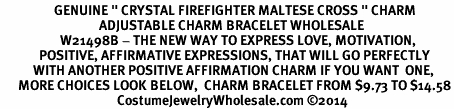 "<BR>                  GENUINE "" CRYSTAL FIREFIGHTER MALTESE CROSS "" CHARM<BR>                                 ADJUSTABLE CHARM BRACELET WHOLESALE <bR>                    W21498B - THE NEW WAY TO EXPRESS LOVE, MOTIVATION,<BR>             POSITIVE, AFFIRMATIVE EXPRESSIONS, THAT WILL GO PERFECTLY<br>           WITH ANOTHER POSITIVE AFFIRMATION CHARM IF YOU WANT  ONE,<BR>      MORE CHOICES LOOK BELOW,  CHARM BRACELET FROM $9.73 TO $14.58<BR>                                       CostumeJewelryWholesale.com ©2014"