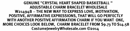 "<BR>                           GENUINE ""CRYSTAL HEART SHAPED BASKETBALL "" <BR>                                  ADJUSTABLE CHARM BRACELET WHOLESALE <bR>                 W21494B - THE NEW WAY TO EXPRESS LOVE, MOTIVATION,<BR>          POSITIVE, AFFIRMATIVE EXPRESSIONS, THAT WILL GO PERFECTLY<br>        WITH ANOTHER POSITIVE AFFIRMATION CHARM IF YOU WANT  ONE,<BR>   MORE CHOICES LOOK BELOW,  CHARM BRACELET FROM $9.73 TO $14.58<BR>                                    CostumeJewelryWholesale.com ©2014"
