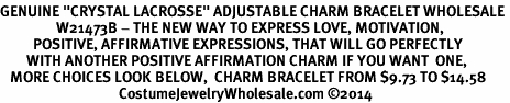 "<BR>GENUINE ""CRYSTAL LACROSSE"" ADJUSTABLE CHARM BRACELET WHOLESALE <bR>                 W21473B - THE NEW WAY TO EXPRESS LOVE, MOTIVATION,<BR>          POSITIVE, AFFIRMATIVE EXPRESSIONS, THAT WILL GO PERFECTLY<br>        WITH ANOTHER POSITIVE AFFIRMATION CHARM IF YOU WANT  ONE,<BR>   MORE CHOICES LOOK BELOW,  CHARM BRACELET FROM $9.73 TO $14.58<BR>                                    CostumeJewelryWholesale.com �14"