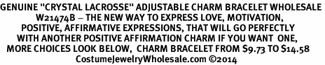 "<BR>GENUINE ""CRYSTAL LACROSSE"" ADJUSTABLE CHARM BRACELET WHOLESALE <bR>                 W21474B - THE NEW WAY TO EXPRESS LOVE, MOTIVATION,<BR>          POSITIVE, AFFIRMATIVE EXPRESSIONS, THAT WILL GO PERFECTLY<br>        WITH ANOTHER POSITIVE AFFIRMATION CHARM IF YOU WANT  ONE,<BR>   MORE CHOICES LOOK BELOW,  CHARM BRACELET FROM $9.73 TO $14.58<BR>                                    CostumeJewelryWholesale.com ©2014"