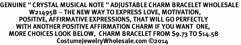 "<BR>GENUINE "" CRYSTAL MUSICAL NOTE "" ADJUSTABLE CHARM BRACELET WHOLESALE <bR>                    W21495B - THE NEW WAY TO EXPRESS LOVE, MOTIVATION,<BR>             POSITIVE, AFFIRMATIVE EXPRESSIONS, THAT WILL GO PERFECTLY<br>           WITH ANOTHER POSITIVE AFFIRMATION CHARM IF YOU WANT  ONE,<BR>      MORE CHOICES LOOK BELOW,  CHARM BRACELET FROM $9.73 TO $14.58<BR>                                       CostumeJewelryWholesale.com ©2014"