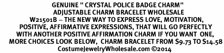 "<BR>                                   GENUINE "" CRYSTAL POLICE BADGE CHARM""<BR>                                    ADJUSTABLE CHARM BRACELET WHOLESALE <bR>                    W21501B - THE NEW WAY TO EXPRESS LOVE, MOTIVATION,<BR>             POSITIVE, AFFIRMATIVE EXPRESSIONS, THAT WILL GO PERFECTLY<br>           WITH ANOTHER POSITIVE AFFIRMATION CHARM IF YOU WANT  ONE,<BR>      MORE CHOICES LOOK BELOW,  CHARM BRACELET FROM $9.73 TO $14.58<BR>                                       CostumeJewelryWholesale.com ©2014"