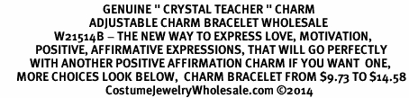 "<BR>                                      GENUINE "" CRYSTAL TEACHER "" CHARM<BR>                                 ADJUSTABLE CHARM BRACELET WHOLESALE <bR>                    W21514B - THE NEW WAY TO EXPRESS LOVE, MOTIVATION,<BR>             POSITIVE, AFFIRMATIVE EXPRESSIONS, THAT WILL GO PERFECTLY<br>           WITH ANOTHER POSITIVE AFFIRMATION CHARM IF YOU WANT  ONE,<BR>      MORE CHOICES LOOK BELOW,  CHARM BRACELET FROM $9.73 TO $14.58<BR>                                       CostumeJewelryWholesale.com ©2014"