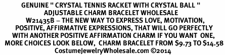 "<BR>              GENUINE "" CRYSTAL TENNIS RACKET WITH CRYSTAL BALL ""<BR>                             ADJUSTABLE CHARM BRACELET WHOLESALE <bR>                 W21435B - THE NEW WAY TO EXPRESS LOVE, MOTIVATION,<BR>          POSITIVE, AFFIRMATIVE EXPRESSIONS, THAT WILL GO PERFECTLY<br>        WITH ANOTHER POSITIVE AFFIRMATION CHARM IF YOU WANT  ONE,<BR>   MORE CHOICES LOOK BELOW,  CHARM BRACELET FROM $9.73 TO $14.58<BR>                                    CostumeJewelryWholesale.com ©2014"