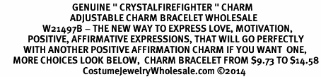 "<BR>                                  GENUINE "" CRYSTALFIREFIGHTER "" CHARM<BR>                                 ADJUSTABLE CHARM BRACELET WHOLESALE <bR>                    W21497B - THE NEW WAY TO EXPRESS LOVE, MOTIVATION,<BR>             POSITIVE, AFFIRMATIVE EXPRESSIONS, THAT WILL GO PERFECTLY<br>           WITH ANOTHER POSITIVE AFFIRMATION CHARM IF YOU WANT  ONE,<BR>      MORE CHOICES LOOK BELOW,  CHARM BRACELET FROM $9.73 TO $14.58<BR>                                       CostumeJewelryWholesale.com ©2014"