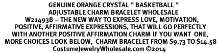 "<BR>                                 GENUINE ORANGE CRYSTAL "" BASKETBALL "" <BR>                                 ADJUSTABLE CHARM BRACELET WHOLESALE <bR>                 W21493B - THE NEW WAY TO EXPRESS LOVE, MOTIVATION,<BR>          POSITIVE, AFFIRMATIVE EXPRESSIONS, THAT WILL GO PERFECTLY<br>        WITH ANOTHER POSITIVE AFFIRMATION CHARM IF YOU WANT  ONE,<BR>   MORE CHOICES LOOK BELOW,  CHARM BRACELET FROM $9.73 TO $14.58<BR>                                    CostumeJewelryWholesale.com ©2014"