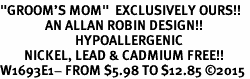 "<BR>""GROOM'S MOM""  EXCLUSIVELY OURS!!   <Br>               AN ALLAN ROBIN DESIGN!!   <br>                         HYPOALLERGENIC<BR>        NICKEL, LEAD & CADMIUM FREE!!   <BR>W1693E1- FROM $5.98 TO $12.85 �15"