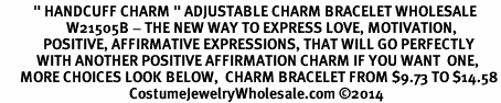 "<BR>          "" HANDCUFF CHARM "" ADJUSTABLE CHARM BRACELET WHOLESALE <bR>                    W21505B - THE NEW WAY TO EXPRESS LOVE, MOTIVATION,<BR>             POSITIVE, AFFIRMATIVE EXPRESSIONS, THAT WILL GO PERFECTLY<br>           WITH ANOTHER POSITIVE AFFIRMATION CHARM IF YOU WANT  ONE,<BR>      MORE CHOICES LOOK BELOW,  CHARM BRACELET FROM $9.73 TO $14.58<BR>                                       CostumeJewelryWholesale.com ©2014"