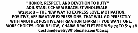 "<BR>                            "" HONOR, RESPECT, AND DEVOTION TO DUTY"" <BR>                             ADJUSTABLE CHARM BRACELET WHOLESALE <bR>                    W21510B - THE NEW WAY TO EXPRESS LOVE, MOTIVATION,<BR>             POSITIVE, AFFIRMATIVE EXPRESSIONS, THAT WILL GO PERFECTLY<br>           WITH ANOTHER POSITIVE AFFIRMATION CHARM IF YOU WANT  ONE,<BR>      MORE CHOICES LOOK BELOW,  CHARM BRACELET FROM $9.73 TO $14.58<BR>                                          CostumeJewelryWholesale.com ©2014"