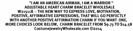 "<BR>                                 ""I AM AN AMERICAN AIRMAN, I AM A WARRIOR "" <BR>                            ADJUSTABLE HEART CHARM BRACELET WHOLESALE <bR>                    W21511B - THE NEW WAY TO EXPRESS LOVE, MOTIVATION,<BR>             POSITIVE, AFFIRMATIVE EXPRESSIONS, THAT WILL GO PERFECTLY<br>           WITH ANOTHER POSITIVE AFFIRMATION CHARM IF YOU WANT  ONE,<BR>      MORE CHOICES LOOK BELOW,  CHARM BRACELET FROM $9.73 TO $14.58<BR>                                       CostumeJewelryWholesale.com ©2014"