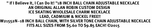 """<BR>       """" If I Believe It, I Can Do It! """"18 INCH BALL CHAIN ADJUSTABLE NECKLACE<BR>                               AN ORIGINAL ALLAN ROBIN CUSTOM DESIGN<br>                               ICE SKATING WHOLESALE CHARM NECKLACE <BR>                                           LEAD, CADMIUM & NICKEL FREE!!  <BR>W21552N-18 INCH BALL CHAIN, WITH SILVER TONE CHAIN ADJUSTABLE NECKLACE <BR>                             FITS ALL SIZES FROM $5.60 TO $9.85 EACH! ©2015"""