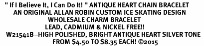 "<BR>   "" If I Believe It, I Can Do It! "" ANTIQUE HEART CHAIN BRACELET<BR>         AN ORIGINAL ALLAN ROBIN CUSTOM ICE SKATING DESIGN<br>                                WHOLESALE CHARM BRACELET <BR>                              LEAD, CADMIUM & NICKEL FREE!!  <BR>    W21541B-HIGH POLISHED, BRIGHT ANTIQUE HEART SILVER TONE  <BR>                                   FROM $4.50 TO $8.35 EACH! ©2015"