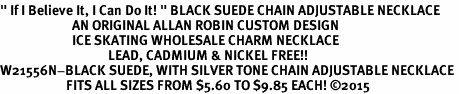 """<BR>"""" If I Believe It, I Can Do It! """" BLACK SUEDE CHAIN ADJUSTABLE NECKLACE<BR>                        AN ORIGINAL ALLAN ROBIN CUSTOM DESIGN<br>                        ICE SKATING WHOLESALE CHARM NECKLACE <BR>                                    LEAD, CADMIUM & NICKEL FREE!!  <BR>W21556N-BLACK SUEDE, WITH SILVER TONE CHAIN ADJUSTABLE NECKLACE <BR>                      FITS ALL SIZES FROM $5.60 TO $9.85 EACH! ©2015"""