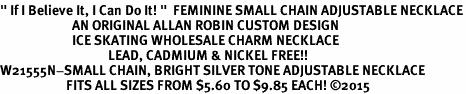 "<BR>"" If I Believe It, I Can Do It! ""  FEMININE SMALL CHAIN ADJUSTABLE NECKLACE<BR>                        AN ORIGINAL ALLAN ROBIN CUSTOM DESIGN<br>                        ICE SKATING WHOLESALE CHARM NECKLACE <BR>                                    LEAD, CADMIUM & NICKEL FREE!!  <BR>W21555N-SMALL CHAIN, BRIGHT SILVER TONE ADJUSTABLE NECKLACE <BR>                      FITS ALL SIZES FROM $5.60 TO $9.85 EACH! ©2015"