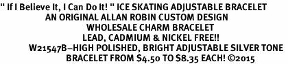 "<BR>"" If I Believe It, I Can Do It! "" ICE SKATING ADJUSTABLE BRACELET<BR>                      AN ORIGINAL ALLAN ROBIN CUSTOM DESIGN<br>                                          WHOLESALE CHARM BRACELET <BR>                                        LEAD, CADMIUM & NICKEL FREE!!  <BR>              W21547B-HIGH POLISHED, BRIGHT ADJUSTABLE SILVER TONE  <BR>                                BRACELET FROM $4.50 TO $8.35 EACH! ©2015"