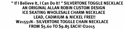"<BR>            "" If I Believe It, I Can Do It! "" SILVERTONE TOGGLE NECKLACE<BR>                        AN ORIGINAL ALLAN ROBIN CUSTOM DESIGN<br>                        ICE SKATING WHOLESALE CHARM NECKLACE <BR>                                    LEAD, CADMIUM & NICKEL FREE!!  <BR>                 W21551N- SILVERTONE TOGGLE CHAIN NECKLACE <BR>                               FROM $5.60 TO $9.85 EACH! ©2015"