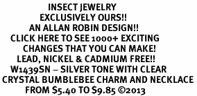 <BR>                       INSECT JEWELRY <bR>                   EXCLUSIVELY OURS!! <Br>              AN ALLAN ROBIN DESIGN!! <BR>     CLICK HERE TO SEE 1000+ EXCITING <BR>           CHANGES THAT YOU CAN MAKE! <BR>        LEAD, NICKEL & CADMIUM FREE!! <BR>     W1439SN - SILVER TONE WITH CLEAR <BR> CRYSTAL BUMBLEBEE CHARM AND NECKLACE <BR>            FROM $5.40 TO $9.85 ©2013