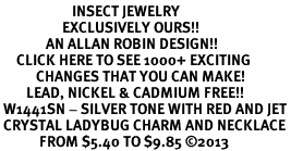 <BR>                      INSECT JEWELRY <bR>                   EXCLUSIVELY OURS!! <Br>              AN ALLAN ROBIN DESIGN!! <BR>     CLICK HERE TO SEE 1000+ EXCITING <BR>           CHANGES THAT YOU CAN MAKE! <BR>        LEAD, NICKEL & CADMIUM FREE!! <BR> W1441SN - SILVER TONE WITH RED AND JET<BR> CRYSTAL LADYBUG CHARM AND NECKLACE <BR>            FROM $5.40 TO $9.85 ©2013