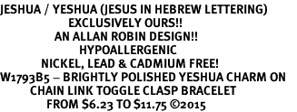 <BR>JESHUA / YESHUA (JESUS IN HEBREW LETTERING)  <BR>                         EXCLUSIVELY OURS!!       <Br>                    AN ALLAN ROBIN DESIGN!!      <br>                             HYPOALLERGENIC    <BR>               NICKEL, LEAD & CADMIUM FREE!       <BR>W1793B5 - BRIGHTLY POLISHED YESHUA CHARM ON    <BR>           CHAIN LINK TOGGLE CLASP BRACELET    <BR>                 FROM $6.23 TO $11.75 �15