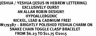 <BR>JESHUA / YESHUA (JESUS IN HEBREW LETTERING)  <BR>                         EXCLUSIVELY OURS!!       <Br>                    AN ALLAN ROBIN DESIGN!!      <br>                             HYPOALLERGENIC    <BR>               NICKEL, LEAD & CADMIUM FREE!       <BR>W1793B7 - BRIGHTLY POLISHED YESHUA CHARM ON    <BR>           SNAKE CHAIN TOGGLE CLASP BRACELET    <BR>                 FROM $6.23 TO $11.75 ©2015