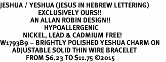 <BR>JESHUA / YESHUA (JESUS IN HEBREW LETTERING)  <BR>                         EXCLUSIVELY OURS!!       <Br>                    AN ALLAN ROBIN DESIGN!!      <br>                             HYPOALLERGENIC    <BR>               NICKEL, LEAD & CADMIUM FREE!       <BR>W1793B9 - BRIGHTLY POLISHED YESHUA CHARM ON    <BR>        ADJUSTABLE SOLID THIN WIRE BRACELET    <BR>                 FROM $6.23 TO $11.75 ©2015