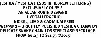 <BR>JESHUA / YESHUA (JESUS IN HEBREW LETTERING)  <BR>                         EXCLUSIVELY OURS!!       <Br>                    AN ALLAN ROBIN DESIGN!!      <br>                             HYPOALLERGENIC    <BR>               NICKEL, LEAD & CADMIUM FREE!       <BR>W1793N2 - BRIGHTLY POLISHED YESHUA CHARM ON    <BR>DELICATE SNAKE CHAIN LOBSTER CLASP NECKLACE  <BR>                 FROM $6.23 TO $11.75 ©2015