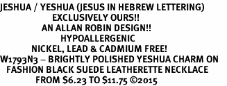 <BR>JESHUA / YESHUA (JESUS IN HEBREW LETTERING)  <BR>                         EXCLUSIVELY OURS!!       <Br>                    AN ALLAN ROBIN DESIGN!!      <br>                             HYPOALLERGENIC    <BR>               NICKEL, LEAD & CADMIUM FREE!       <BR>W1793N3 - BRIGHTLY POLISHED YESHUA CHARM ON    <BR>   FASHION BLACK SUEDE LEATHERETTE NECKLACE  <BR>                 FROM $6.23 TO $11.75 ©2015