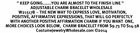 """<BR>                  """" KEEP GOING.......YOU ARE ALMOST TO THE FINISH LINE """" <BR>                                 ADJUSTABLE CHARM BRACELET WHOLESALE <bR>                    W21517B - THE NEW WAY TO EXPRESS LOVE, MOTIVATION,<BR>             POSITIVE, AFFIRMATIVE EXPRESSIONS, THAT WILL GO PERFECTLY<br>           WITH ANOTHER POSITIVE AFFIRMATION CHARM IF YOU WANT  ONE,<BR>      MORE CHOICES LOOK BELOW,  CHARM BRACELET FROM $9.73 TO $14.58<BR>                                       CostumeJewelryWholesale.com ©2014"""