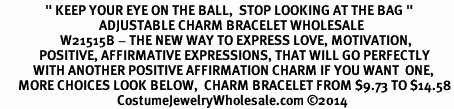 "<BR>               "" KEEP YOUR EYE ON THE BALL,  STOP LOOKING AT THE BAG "" <BR>                                 ADJUSTABLE CHARM BRACELET WHOLESALE <bR>                    W21515B - THE NEW WAY TO EXPRESS LOVE, MOTIVATION,<BR>             POSITIVE, AFFIRMATIVE EXPRESSIONS, THAT WILL GO PERFECTLY<br>           WITH ANOTHER POSITIVE AFFIRMATION CHARM IF YOU WANT  ONE,<BR>      MORE CHOICES LOOK BELOW,  CHARM BRACELET FROM $9.73 TO $14.58<BR>                                       CostumeJewelryWholesale.com ©2014"