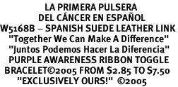 "<BR>                     LA PRIMERA PULSERA <BR>                  DEL CÁNCER EN ESPAÑOL<BR>W5168B - SPANISH SUEDE LEATHER LINK<BR>    ""Together We Can Make A Difference""<BR>    ""Juntos Podemos Hacer La Diferencia""<BR>    PURPLE AWARENESS RIBBON TOGGLE<br>  BRACELET&#169;2005 FROM $2.85 TO $7.50<BR>        ""EXCLUSIVELY OURS!""  &#169;2005"