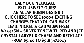 <BR>                LADY BUG NECKLACE<bR>                   EXCLUSIVELY OURS!! <Br>              AN ALLAN ROBIN DESIGN!! <BR>     CLICK HERE TO SEE 1000+ EXCITING <BR>           CHANGES THAT YOU CAN MAKE! <BR>        LEAD, NICKEL & CADMIUM FREE!! <BR> W1441SN - SILVER TONE WITH RED AND JET<BR> CRYSTAL LADYBUG CHARM AND NECKLACE <BR>            FROM $5.40 TO $9.85 ©2013